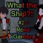 What the Ship?! #2: Rose Garden